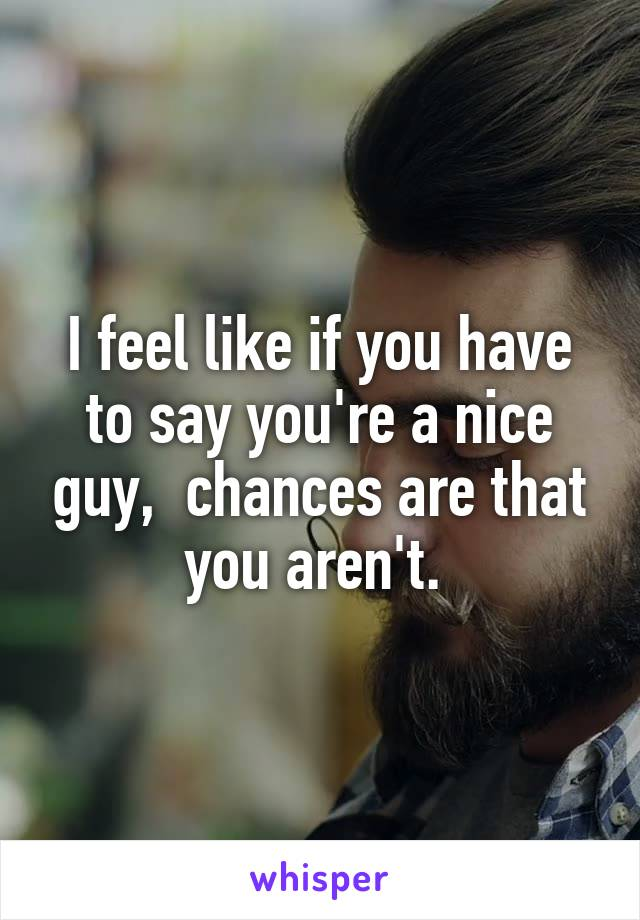 I feel like if you have to say you're a nice guy,  chances are that you aren't.