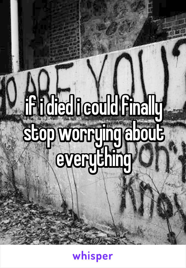 if i died i could finally stop worrying about everything