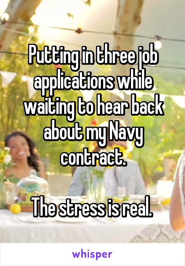 Putting in three job applications while waiting to hear back about my Navy contract.  The stress is real.