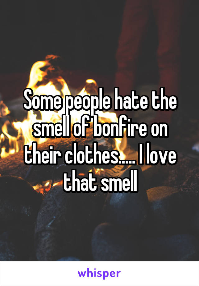 Some people hate the smell of bonfire on their clothes..... I love that smell