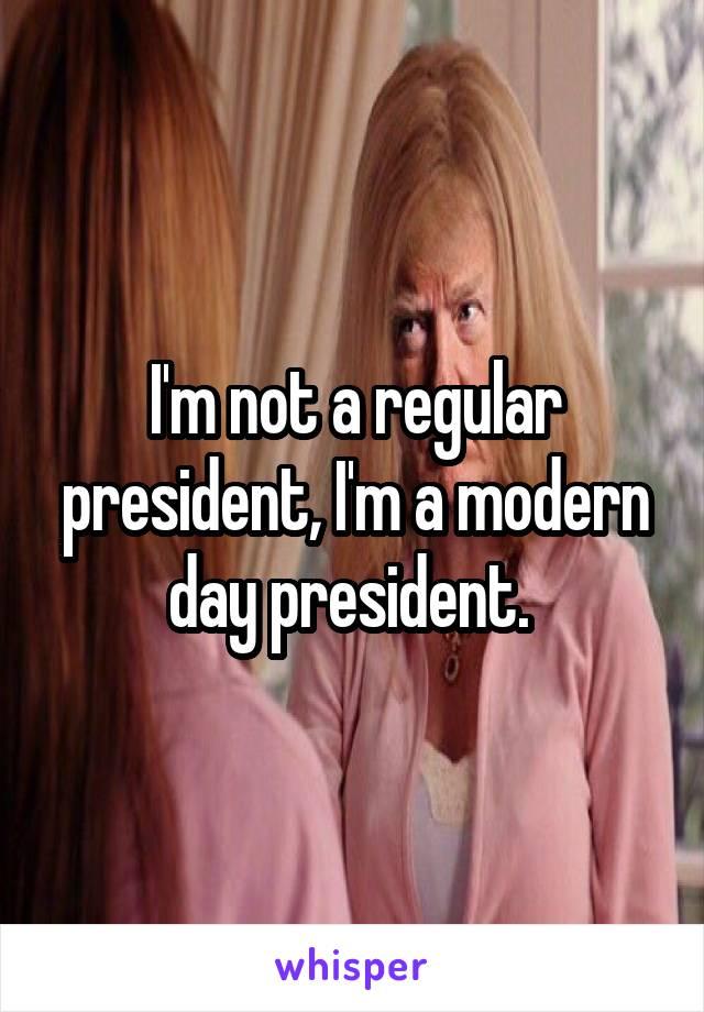I'm not a regular president, I'm a modern day president.