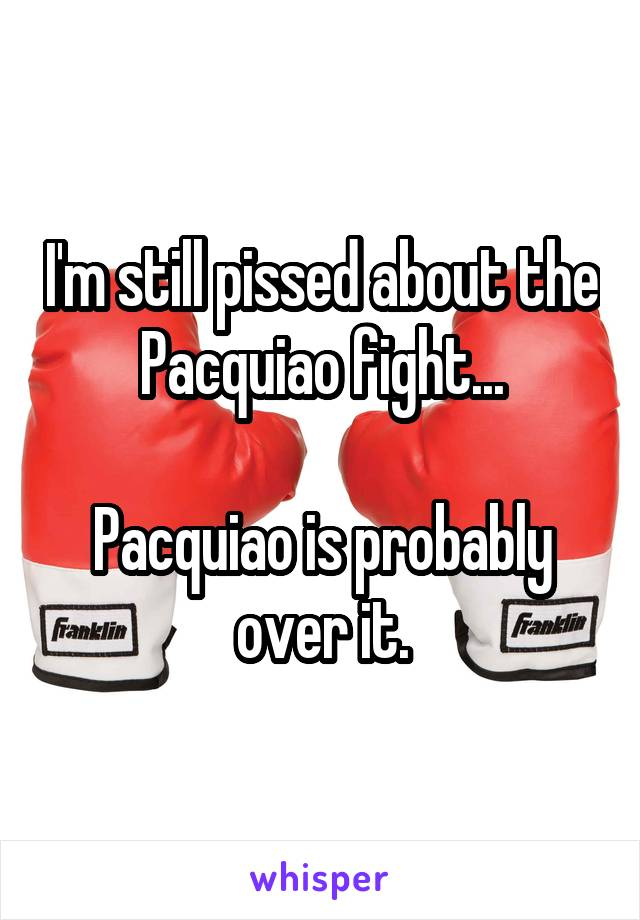 I'm still pissed about the Pacquiao fight...  Pacquiao is probably over it.