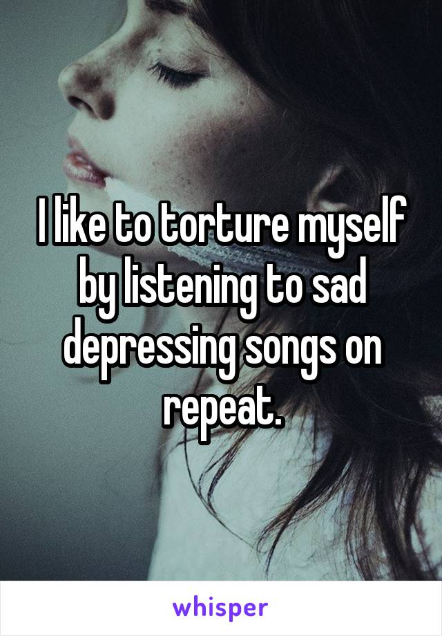 I like to torture myself by listening to sad depressing songs on repeat.