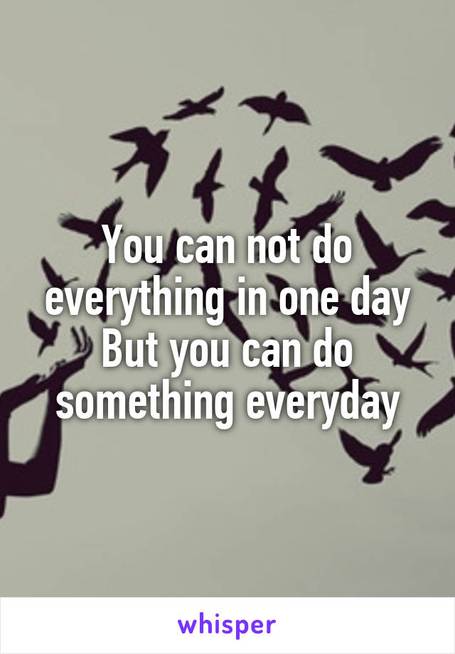You can not do everything in one day But you can do something everyday