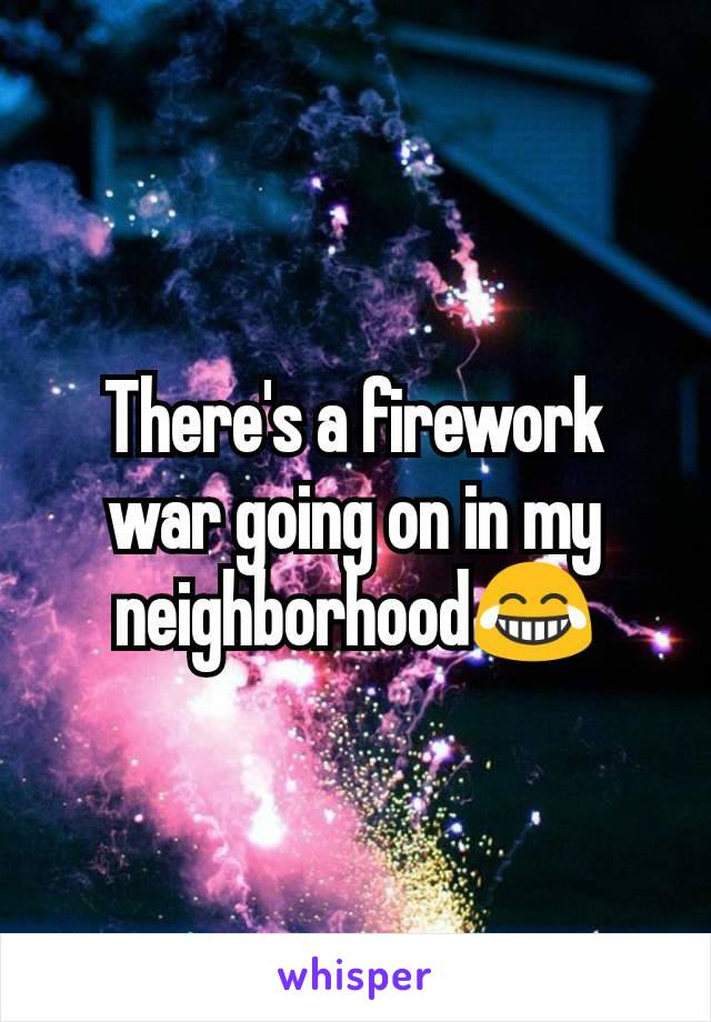 There's a firework war going on in my neighborhood😂