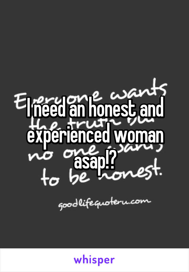 I need an honest and experienced woman asap!?