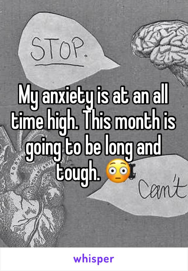 My anxiety is at an all time high. This month is going to be long and tough. 😳