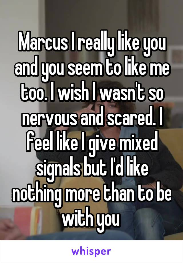 Marcus I really like you and you seem to like me too. I wish I wasn't so nervous and scared. I feel like I give mixed signals but I'd like nothing more than to be with you