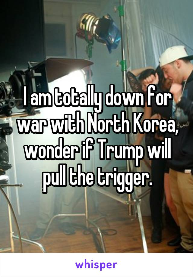 I am totally down for war with North Korea, wonder if Trump will pull the trigger.