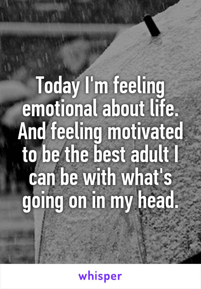 Today I'm feeling emotional about life. And feeling motivated to be the best adult I can be with what's going on in my head.