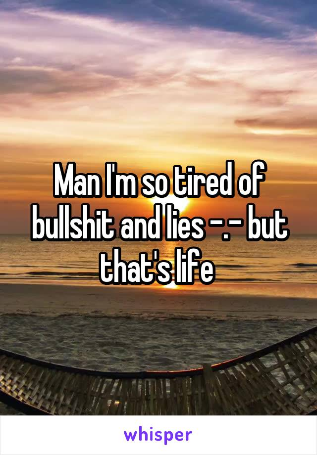 Man I'm so tired of bullshit and lies -.- but that's life