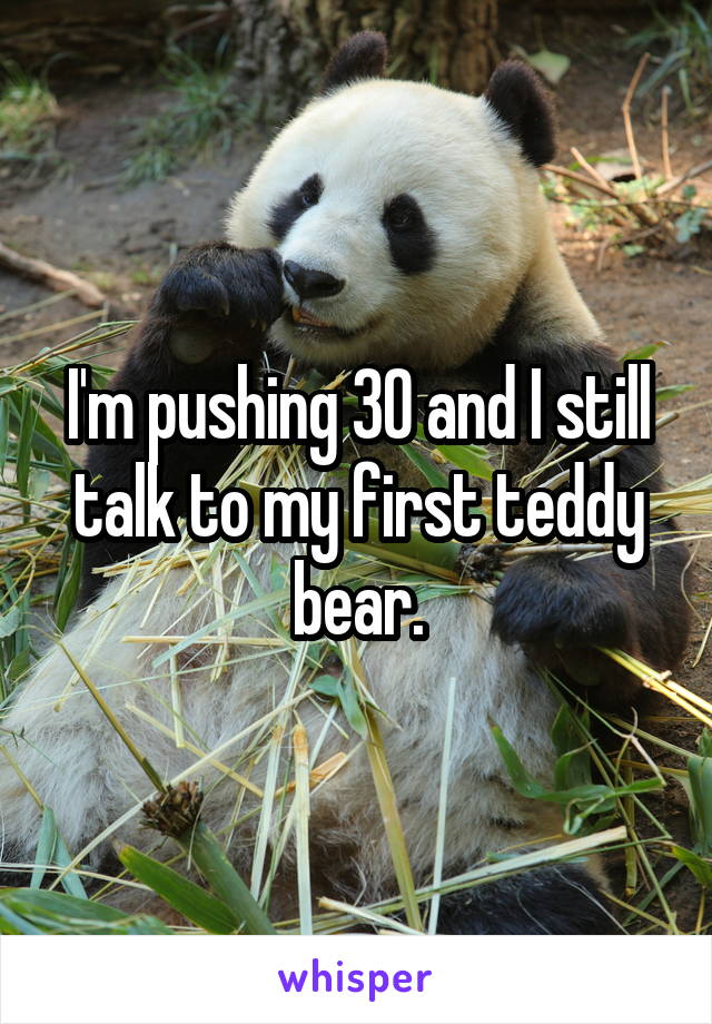 I'm pushing 30 and I still talk to my first teddy bear.