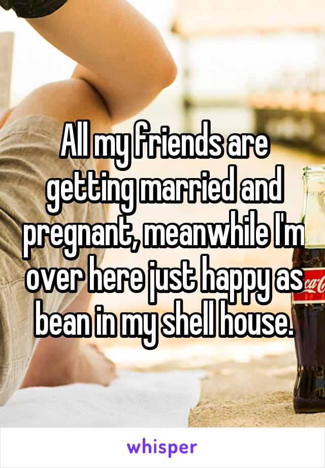 All my friends are getting married and pregnant, meanwhile I'm over here just happy as bean in my shell house.