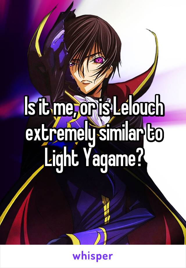 Is it me, or is Lelouch extremely similar to Light Yagame?