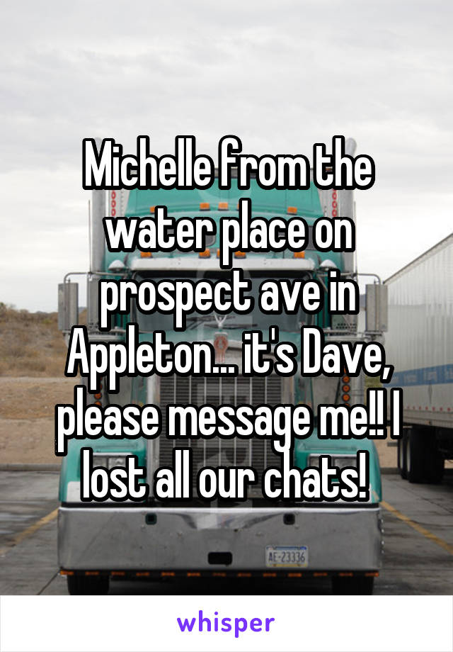 Michelle from the water place on prospect ave in Appleton... it's Dave, please message me!! I lost all our chats!