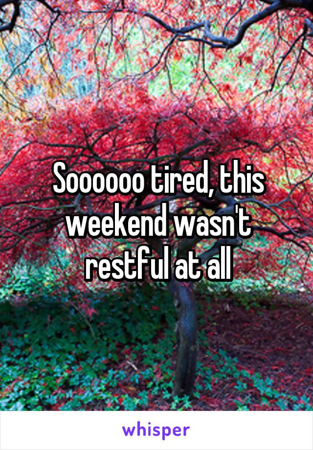 Soooooo tired, this weekend wasn't restful at all