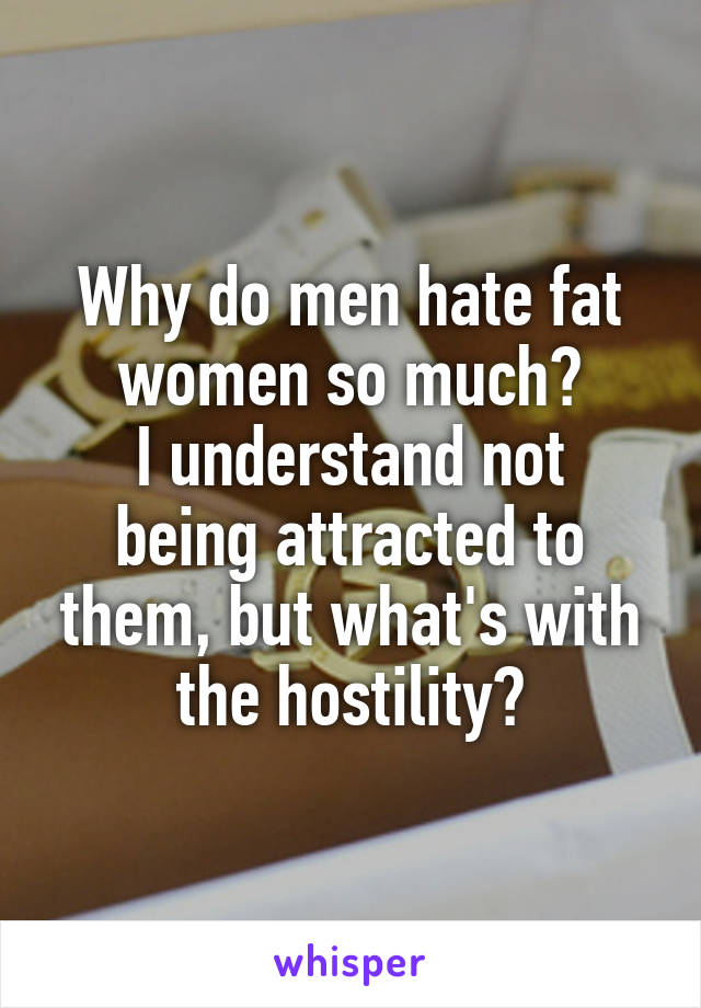 Why do men hate fat women so much? I understand not being attracted to them, but what's with the hostility?