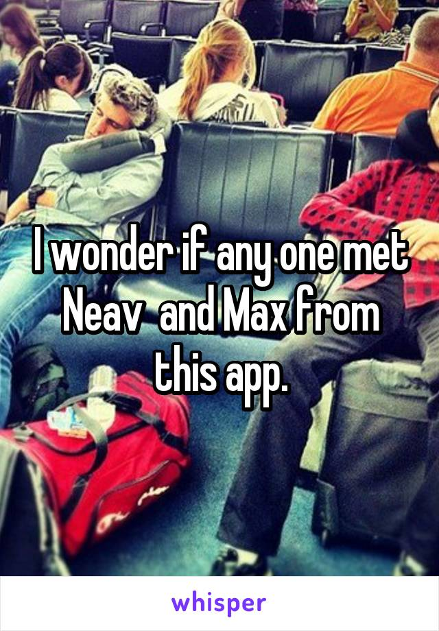 I wonder if any one met Neav  and Max from this app.