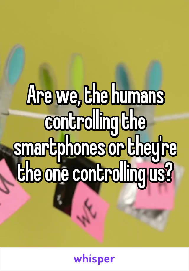 Are we, the humans controlling the smartphones or they're the one controlling us?