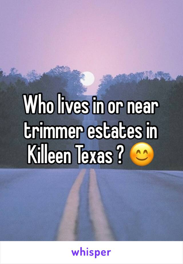 Who lives in or near trimmer estates in Killeen Texas ? 😊