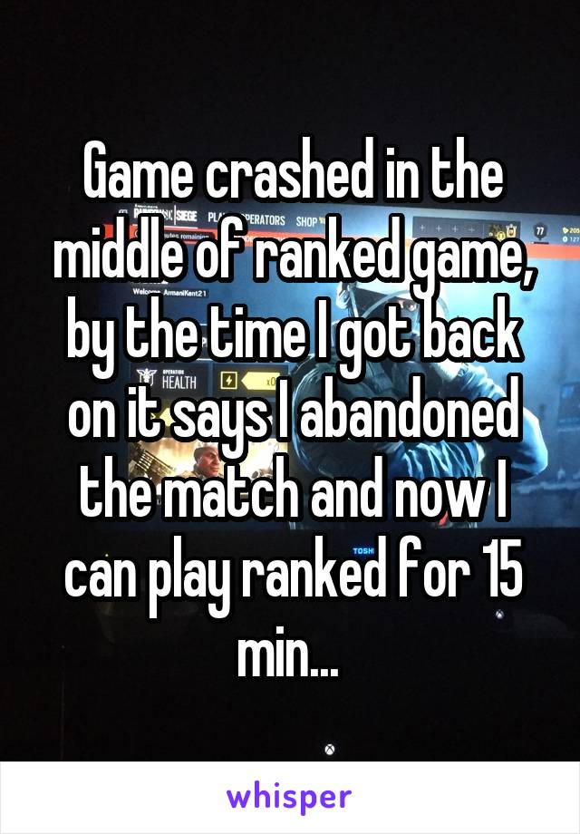 Game crashed in the middle of ranked game, by the time I got back on it says I abandoned the match and now I can play ranked for 15 min...