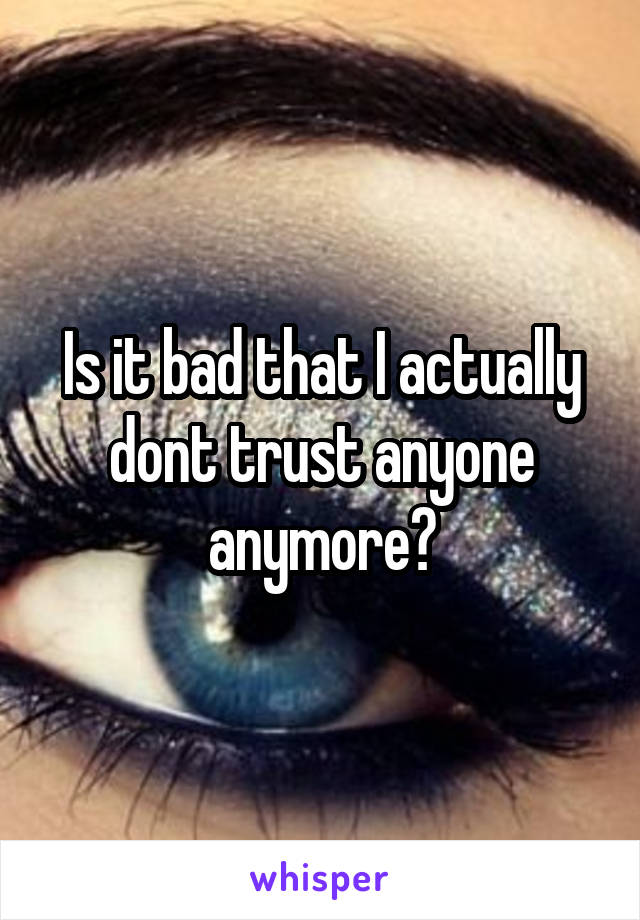 Is it bad that I actually dont trust anyone anymore?