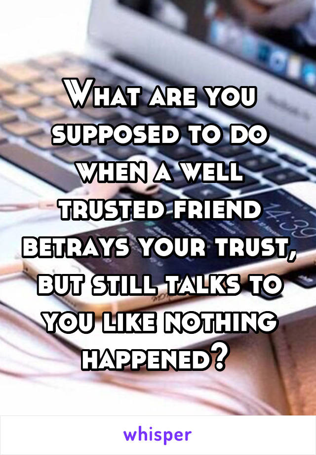 What are you supposed to do when a well trusted friend betrays your trust, but still talks to you like nothing happened?