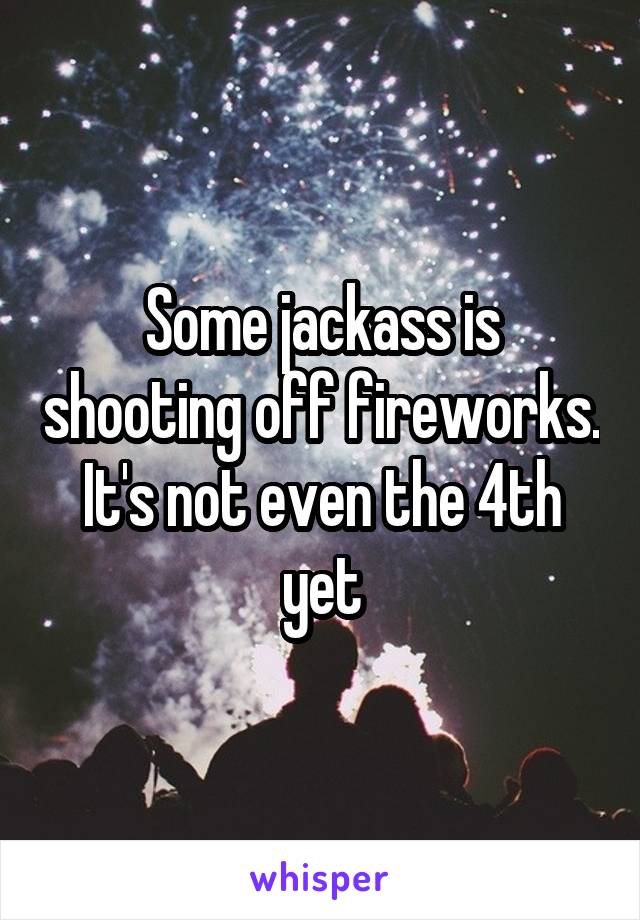 Some jackass is shooting off fireworks. It's not even the 4th yet