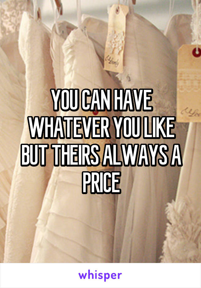 YOU CAN HAVE WHATEVER YOU LIKE BUT THEIRS ALWAYS A PRICE