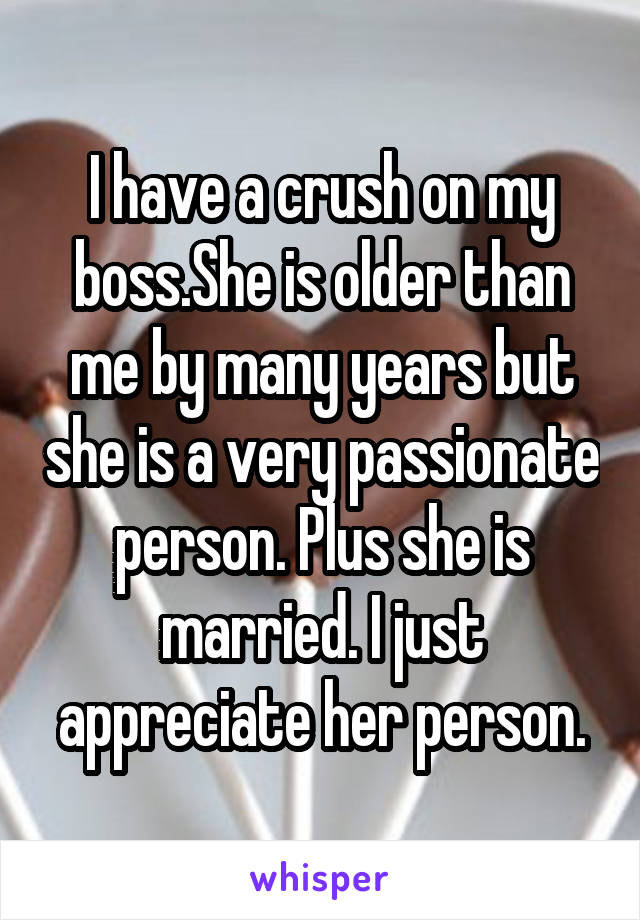 I have a crush on my boss.She is older than me by many years but she is a very passionate person. Plus she is married. I just appreciate her person.