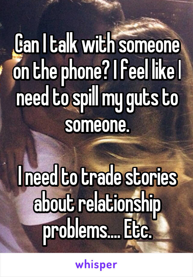 Can I talk with someone on the phone? I feel like I need to spill my guts to someone.  I need to trade stories about relationship problems.... Etc.