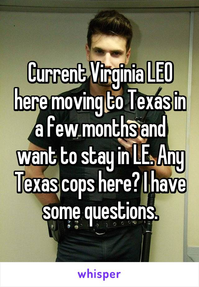 Current Virginia LEO here moving to Texas in a few months and want to stay in LE. Any Texas cops here? I have some questions.