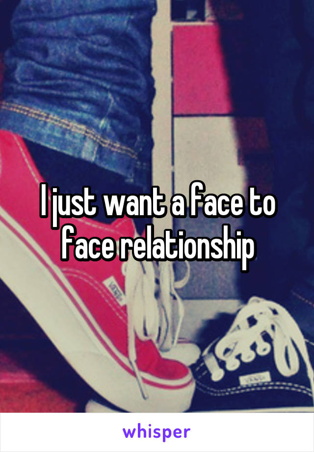 I just want a face to face relationship