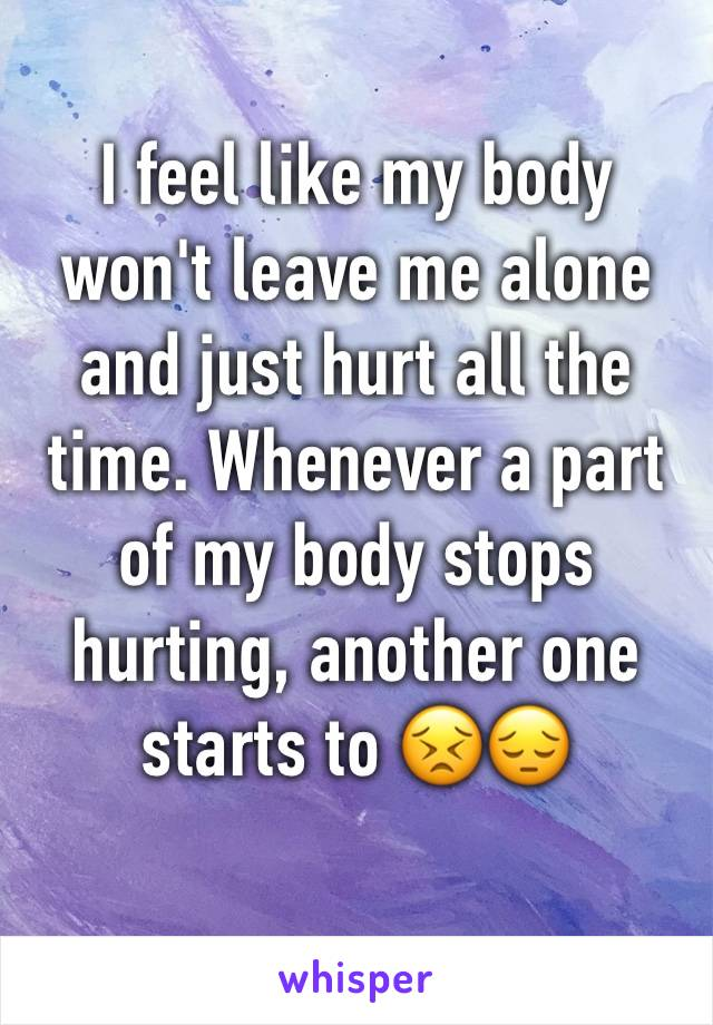 I feel like my body won't leave me alone and just hurt all the time. Whenever a part of my body stops hurting, another one starts to 😣😔