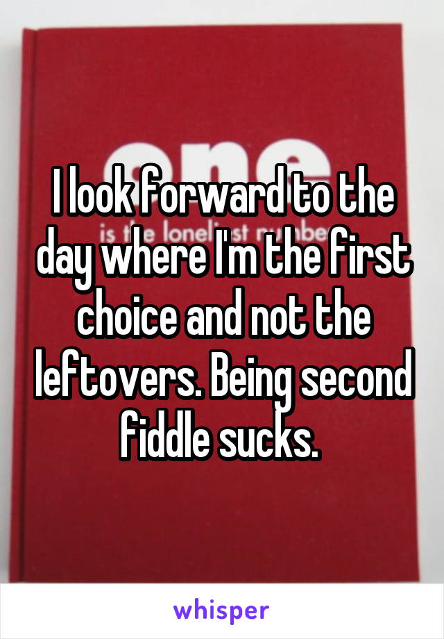 I look forward to the day where I'm the first choice and not the leftovers. Being second fiddle sucks.