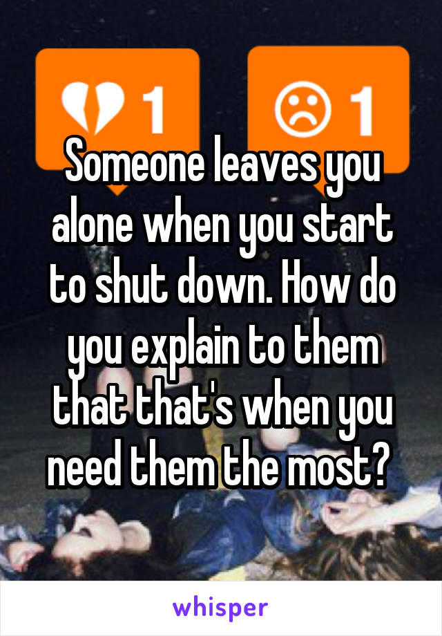 Someone leaves you alone when you start to shut down. How do you explain to them that that's when you need them the most?