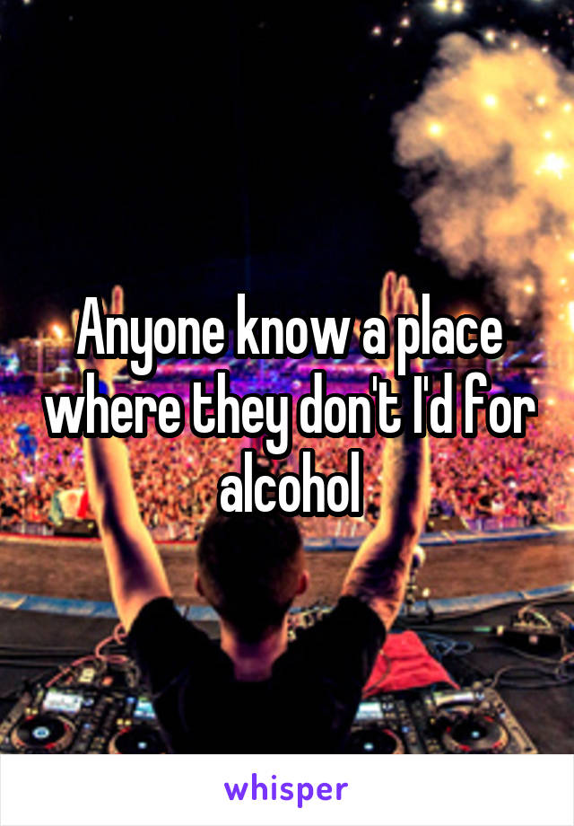 Anyone know a place where they don't I'd for alcohol