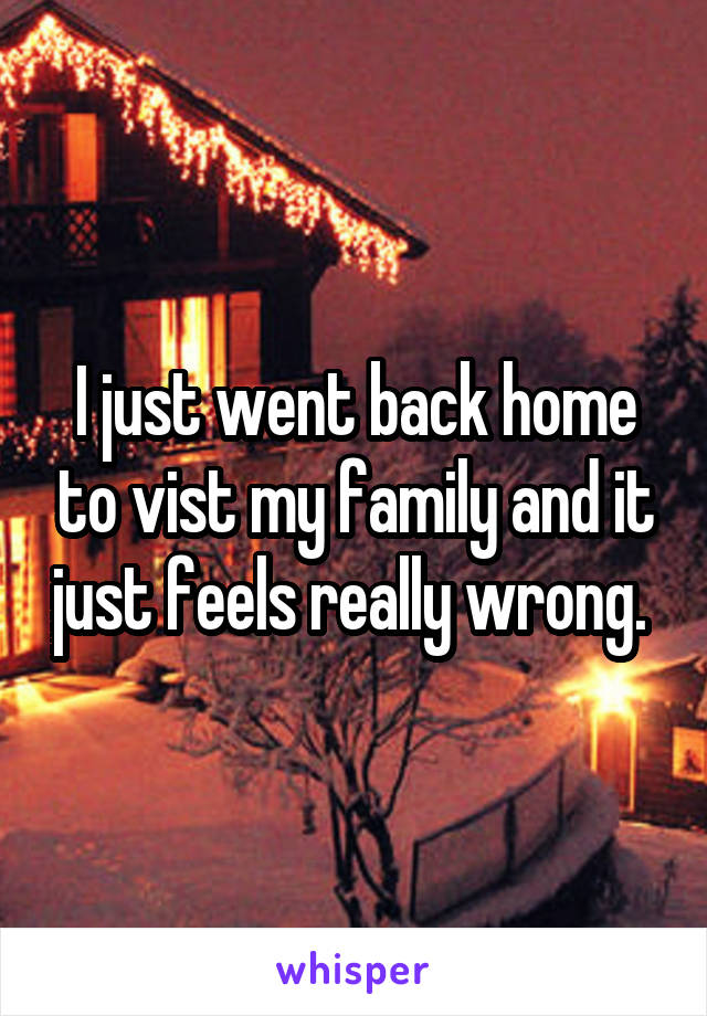 I just went back home to vist my family and it just feels really wrong.