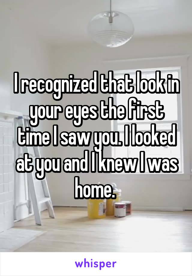 I recognized that look in your eyes the first time I saw you. I looked at you and I knew I was home.