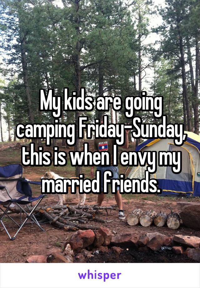 My kids are going camping Friday-Sunday, this is when I envy my married friends.