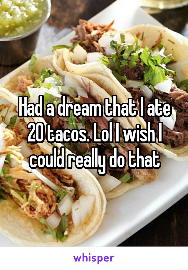 Had a dream that I ate 20 tacos. Lol I wish I could really do that