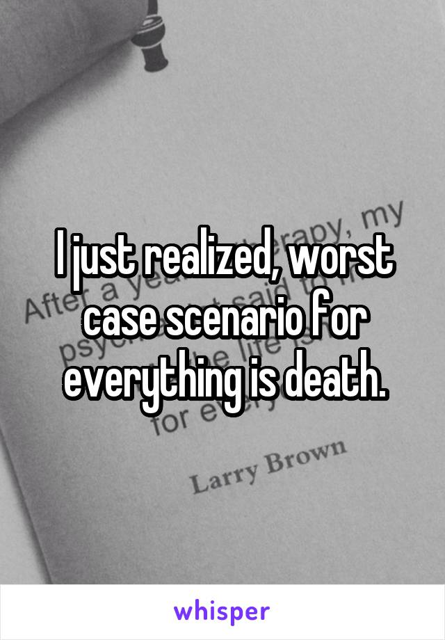 I just realized, worst case scenario for everything is death.
