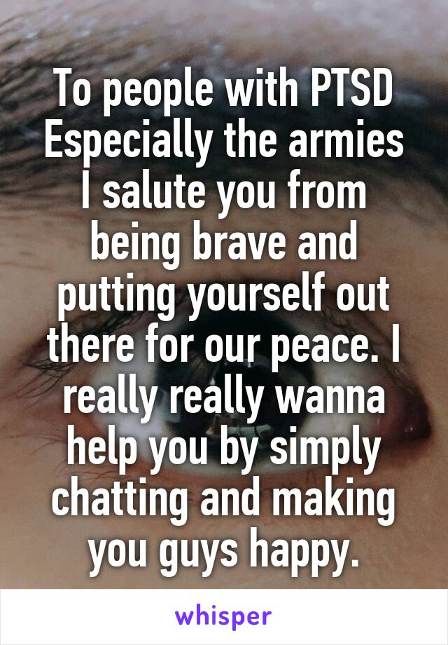 To people with PTSD Especially the armies I salute you from being brave and putting yourself out there for our peace. I really really wanna help you by simply chatting and making you guys happy.