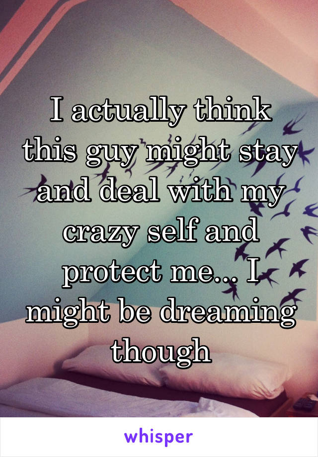 I actually think this guy might stay and deal with my crazy self and protect me... I might be dreaming though