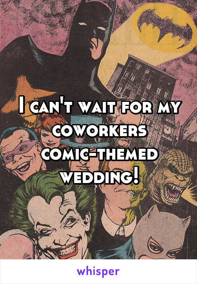 I can't wait for my coworkers comic-themed wedding!