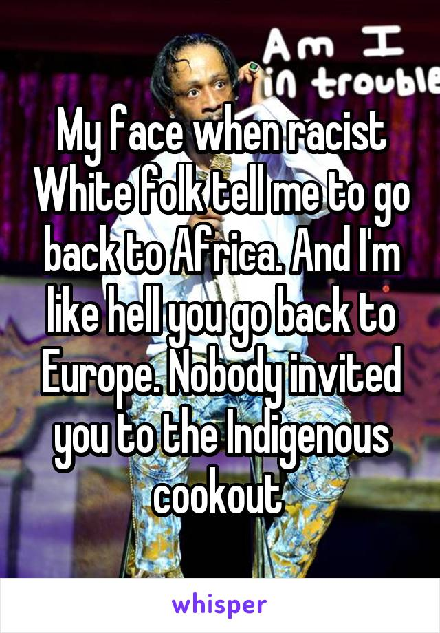 My face when racist White folk tell me to go back to Africa. And I'm like hell you go back to Europe. Nobody invited you to the Indigenous cookout