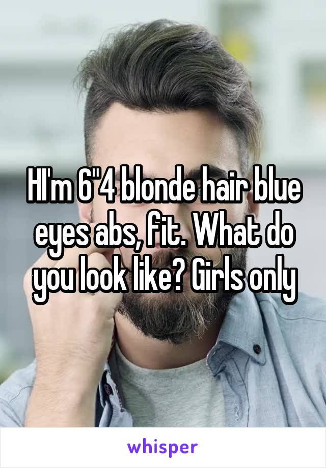 "HI'm 6""4 blonde hair blue eyes abs, fit. What do you look like? Girls only"
