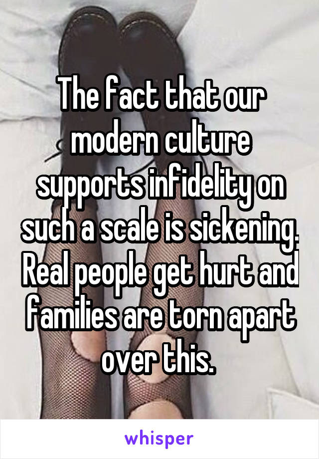 The fact that our modern culture supports infidelity on such a scale is sickening. Real people get hurt and families are torn apart over this.