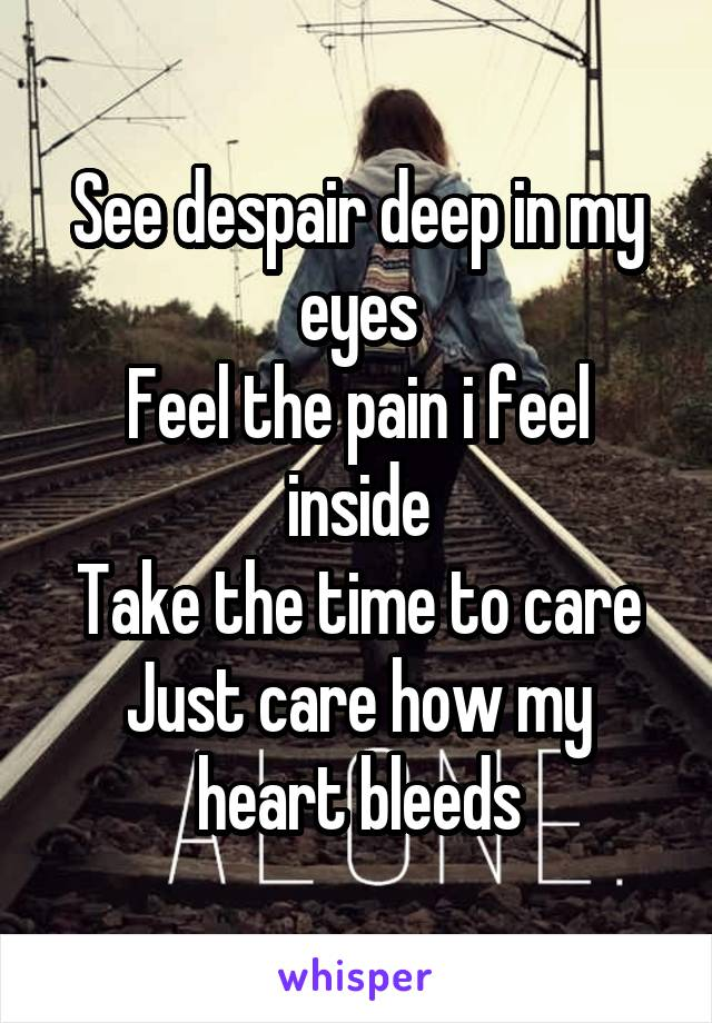 See despair deep in my eyes Feel the pain i feel inside Take the time to care Just care how my heart bleeds