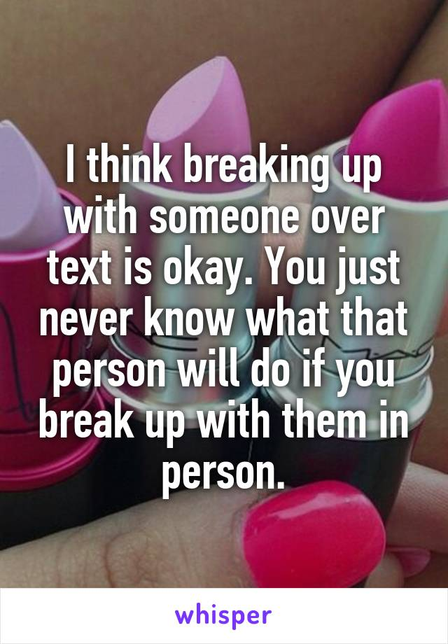 I think breaking up with someone over text is okay. You just never know what that person will do if you break up with them in person.